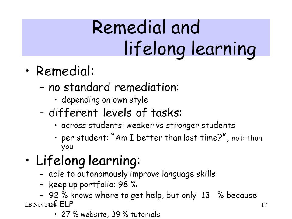 LB Nov 200417 Remedial and lifelong learning Remedial: –no standard remediation: depending on own style –different levels of tasks: across students: w