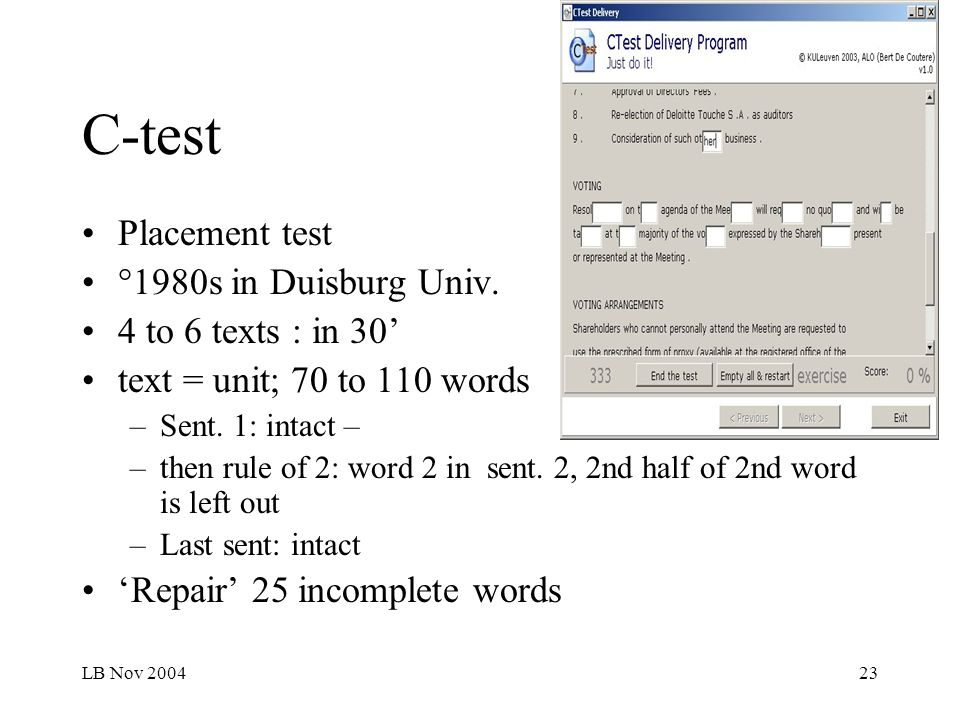 LB Nov 200423 C-test Placement test °1980s in Duisburg Univ. 4 to 6 texts : in 30 text = unit; 70 to 110 words –Sent. 1: intact – –then rule of 2: wor