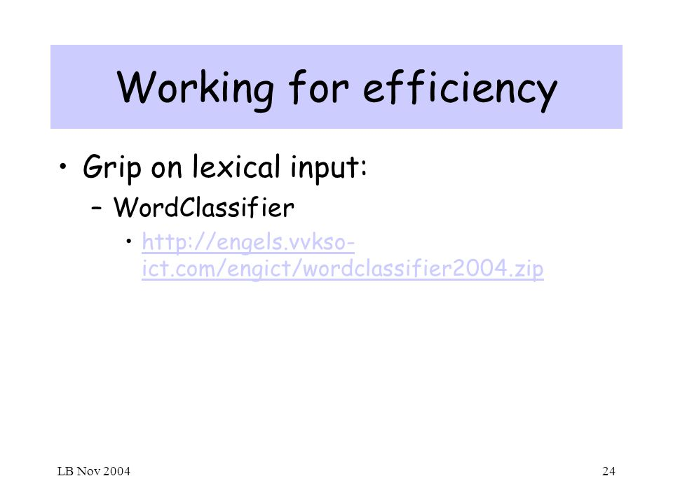 LB Nov 200424 Working for efficiency Grip on lexical input: –WordClassifier http://engels.vvkso- ict.com/engict/wordclassifier2004.ziphttp://engels.vvkso- ict.com/engict/wordclassifier2004.zip
