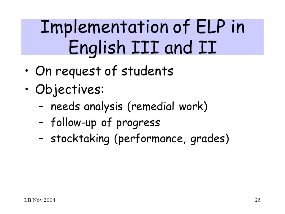 LB Nov 200428 Implementation of ELP in English III and II On request of students Objectives: – needs analysis (remedial work) – follow-up of progress – stocktaking (performance, grades)