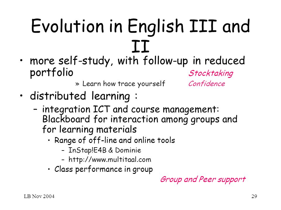 LB Nov 200429 Evolution in English III and II more self-study, with follow-up in reduced portfolio Stocktaking »Learn how trace yourself Confidence distributed learning : –integration ICT and course management: Blackboard for interaction among groups and for learning materials Range of off-line and online tools –InStap!E4B & Dominie –http://www.multitaal.com Class performance in group Group and Peer support