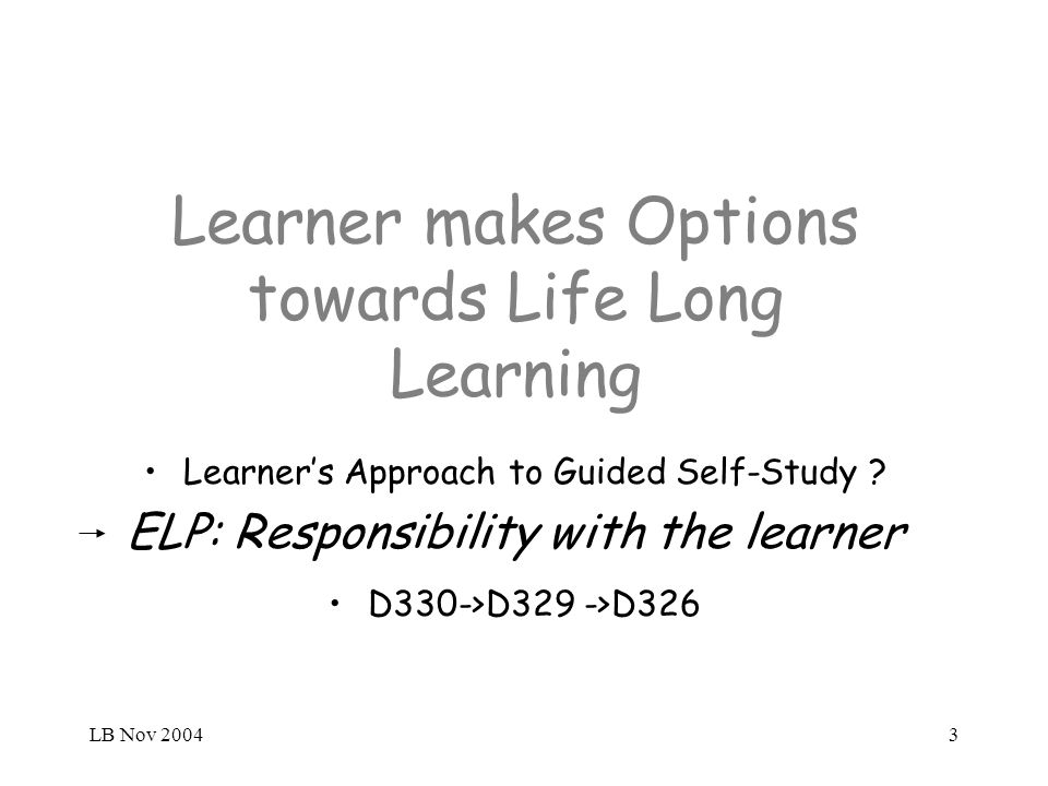 LB Nov 20043 Learner makes Options towards Life Long Learning Learners Approach to Guided Self-Study ? ELP: Responsibility with the learner D330->D329
