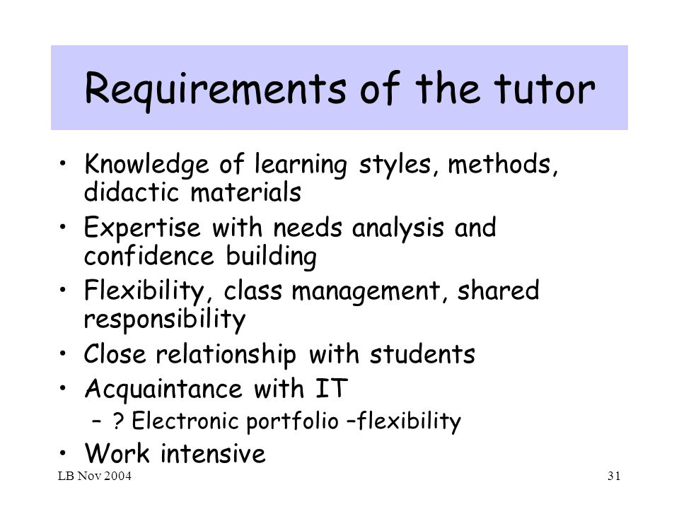 LB Nov 200431 Requirements of the tutor Knowledge of learning styles, methods, didactic materials Expertise with needs analysis and confidence building Flexibility, class management, shared responsibility Close relationship with students Acquaintance with IT –.