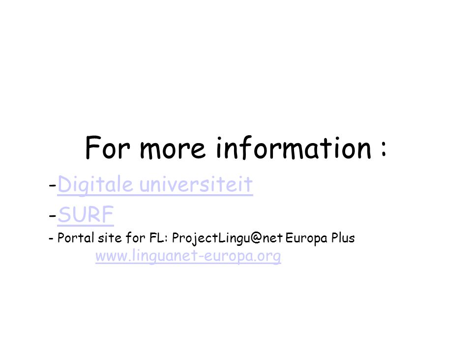 For more information : -Digitale universiteitDigitale universiteit -SURFSURF - Portal site for FL: ProjectLingu@net Europa Plus www.linguanet-europa.org www.linguanet-europa.org