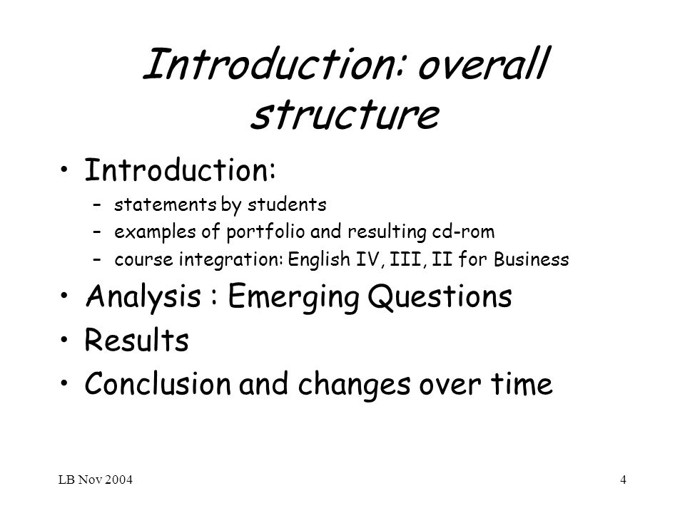LB Nov 20044 Introduction: overall structure Introduction: –statements by students –examples of portfolio and resulting cd-rom –course integration: English IV, III, II for Business Analysis : Emerging Questions Results Conclusion and changes over time
