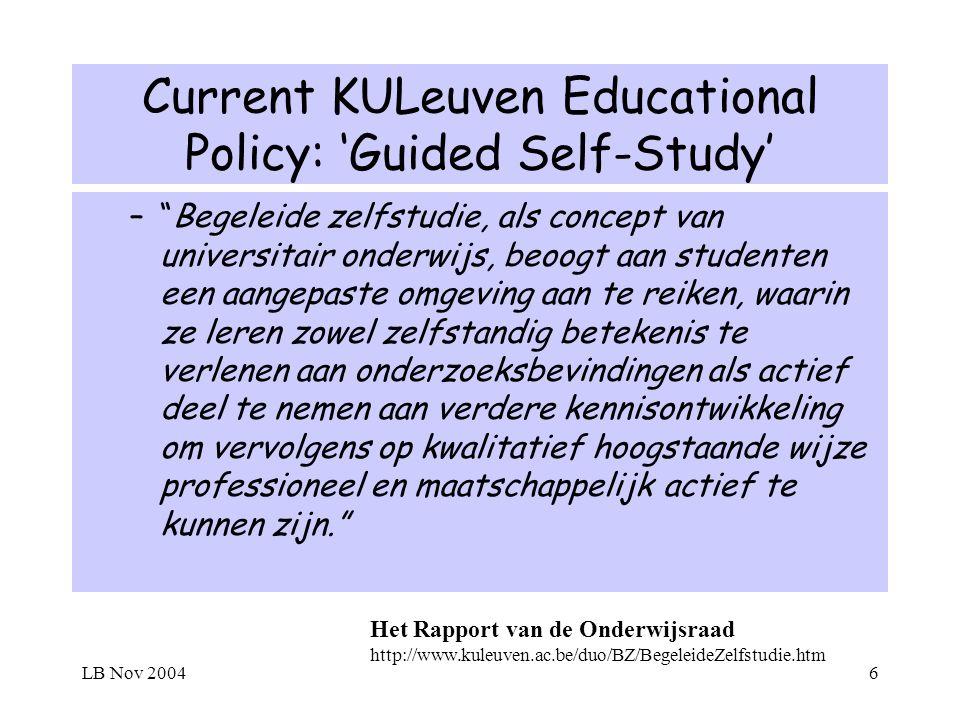 LB Nov 20046 Current KULeuven Educational Policy: Guided Self-Study –Begeleide zelfstudie, als concept van universitair onderwijs, beoogt aan studenten een aangepaste omgeving aan te reiken, waarin ze leren zowel zelfstandig betekenis te verlenen aan onderzoeksbevindingen als actief deel te nemen aan verdere kennisontwikkeling om vervolgens op kwalitatief hoogstaande wijze professioneel en maatschappelijk actief te kunnen zijn.
