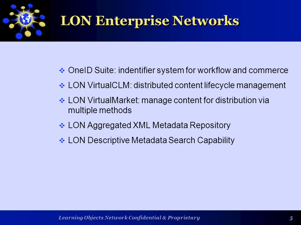 Learning Objects Network Confidential & Proprietary 55 LON Enterprise Networks OneID Suite: indentifier system for workflow and commerce LON VirtualCLM: distributed content lifecycle management LON VirtualMarket: manage content for distribution via multiple methods LON Aggregated XML Metadata Repository LON Descriptive Metadata Search Capability