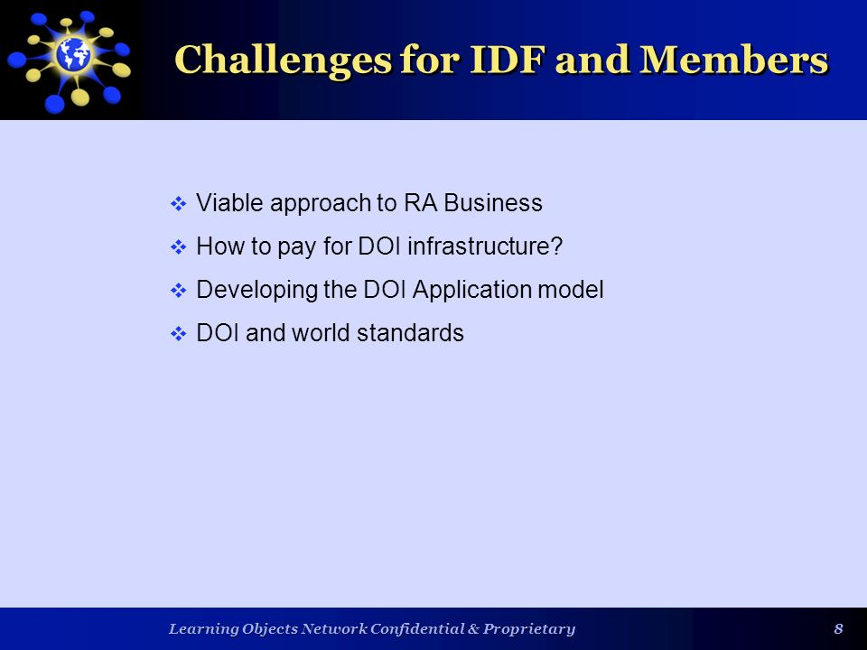 Learning Objects Network Confidential & Proprietary 88 Challenges for IDF and Members Viable approach to RA Business How to pay for DOI infrastructure.