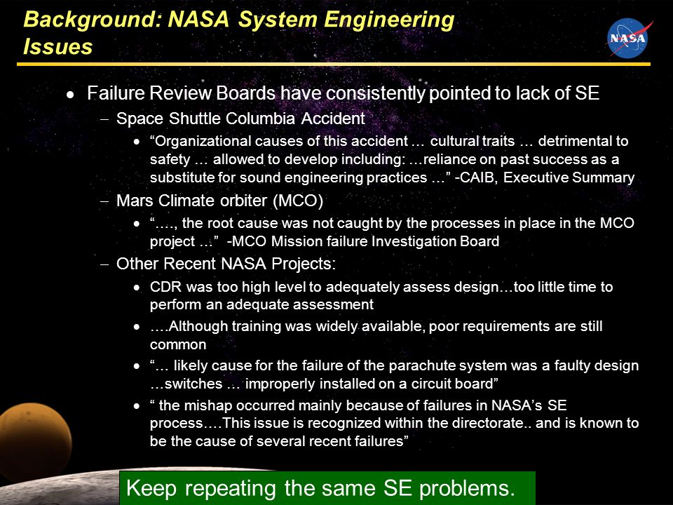3 Background: NASA System Engineering Issues Failure Review Boards have consistently pointed to lack of SE Space Shuttle Columbia Accident Organizational causes of this accident … cultural traits … detrimental to safety … allowed to develop including: …reliance on past success as a substitute for sound engineering practices … -CAIB, Executive Summary Mars Climate orbiter (MCO) …., the root cause was not caught by the processes in place in the MCO project … -MCO Mission failure Investigation Board Other Recent NASA Projects: CDR was too high level to adequately assess design…too little time to perform an adequate assessment ….Although training was widely available, poor requirements are still common … likely cause for the failure of the parachute system was a faulty design …switches … improperly installed on a circuit board the mishap occurred mainly because of failures in NASAs SE process….This issue is recognized within the directorate..