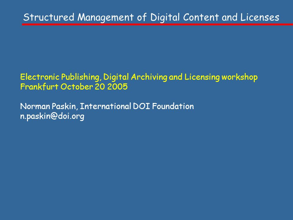 Electronic Publishing, Digital Archiving and Licensing workshop Frankfurt October 20 2005 Norman Paskin, International DOI Foundation n.paskin@doi.org Structured Management of Digital Content and Licenses