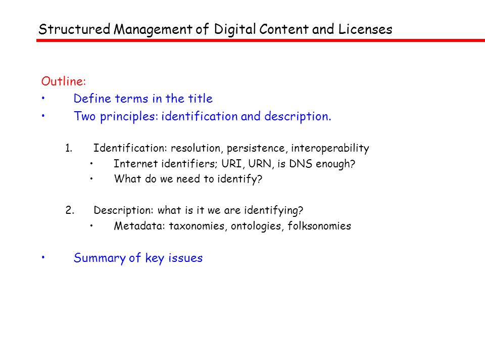 Structured Management of Digital Content and Licenses Management: know what it is you are managing – label it Require a unique label for an entity involved in a DRM transaction An identifier string, which can do something Digital Content and Licenses: Enties in transactions: stuff, people, deals (= content, users, licences) –indecs: people make stuff, people do deals about stuff; stuff is used by people Same system for all these entities, using internet standards Structured: Objective: capable of being used in distributed systems someone else can come along at another time/place, and may need to link to another system, etc So must be persistent and interoperable (which means: description)