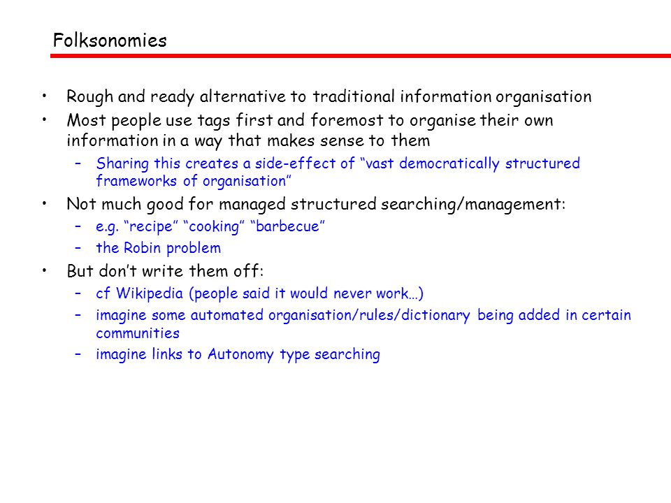 Folksonomies Rough and ready alternative to traditional information organisation Most people use tags first and foremost to organise their own information in a way that makes sense to them –Sharing this creates a side-effect of vast democratically structured frameworks of organisation Not much good for managed structured searching/management: –e.g.