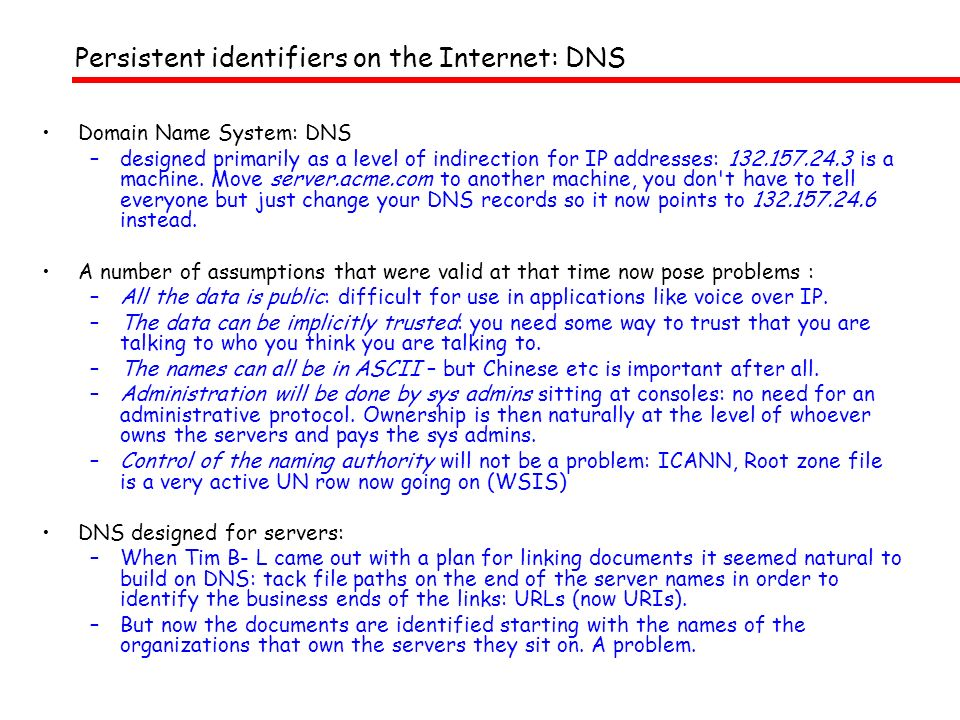 Persistent identifiers on the Internet: DNS Domain Name System: DNS –designed primarily as a level of indirection for IP addresses: 132.157.24.3 is a machine.