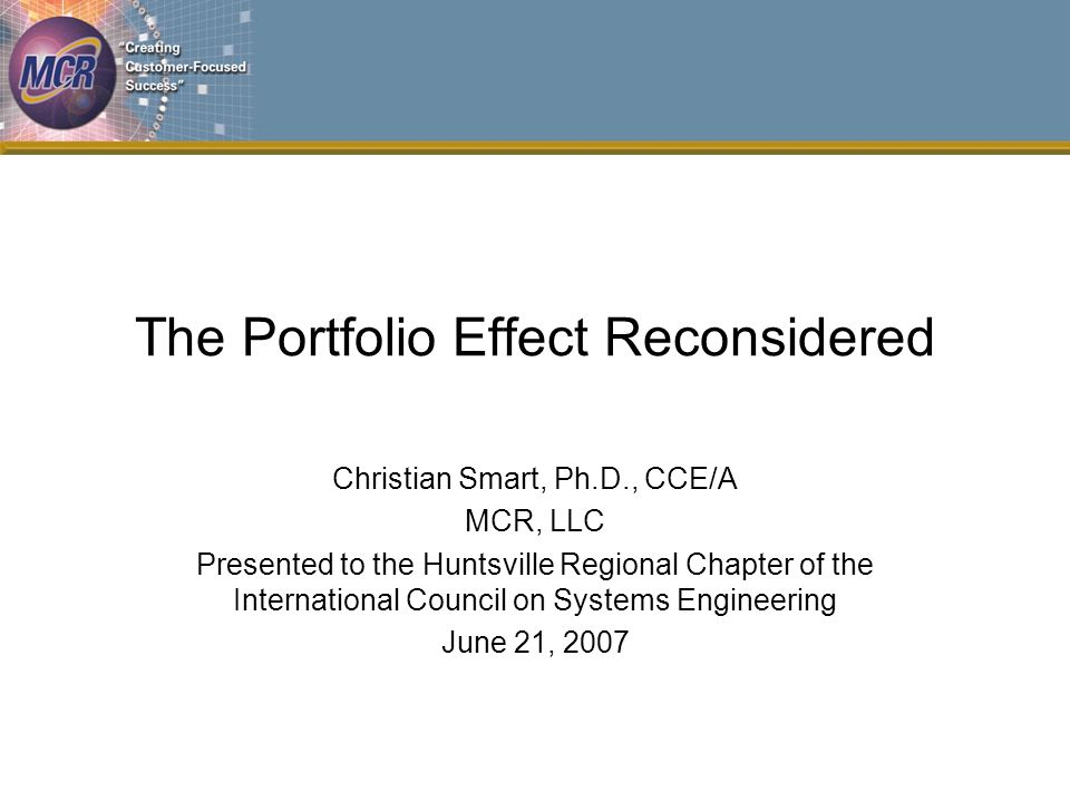 The Portfolio Effect Reconsidered Christian Smart, Ph.D., CCE/A MCR, LLC Presented to the Huntsville Regional Chapter of the International Council on Systems Engineering June 21, 2007