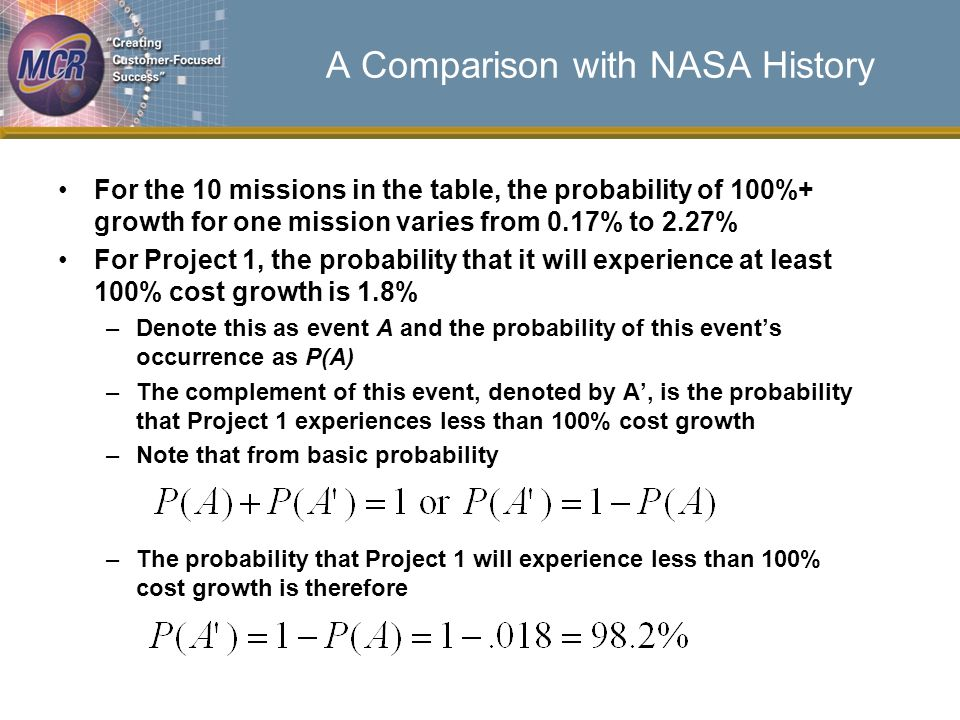 A Comparison with NASA History For the 10 missions in the table, the probability of 100%+ growth for one mission varies from 0.17% to 2.27% For Project 1, the probability that it will experience at least 100% cost growth is 1.8% –Denote this as event A and the probability of this events occurrence as P(A) –The complement of this event, denoted by A, is the probability that Project 1 experiences less than 100% cost growth –Note that from basic probability –The probability that Project 1 will experience less than 100% cost growth is therefore