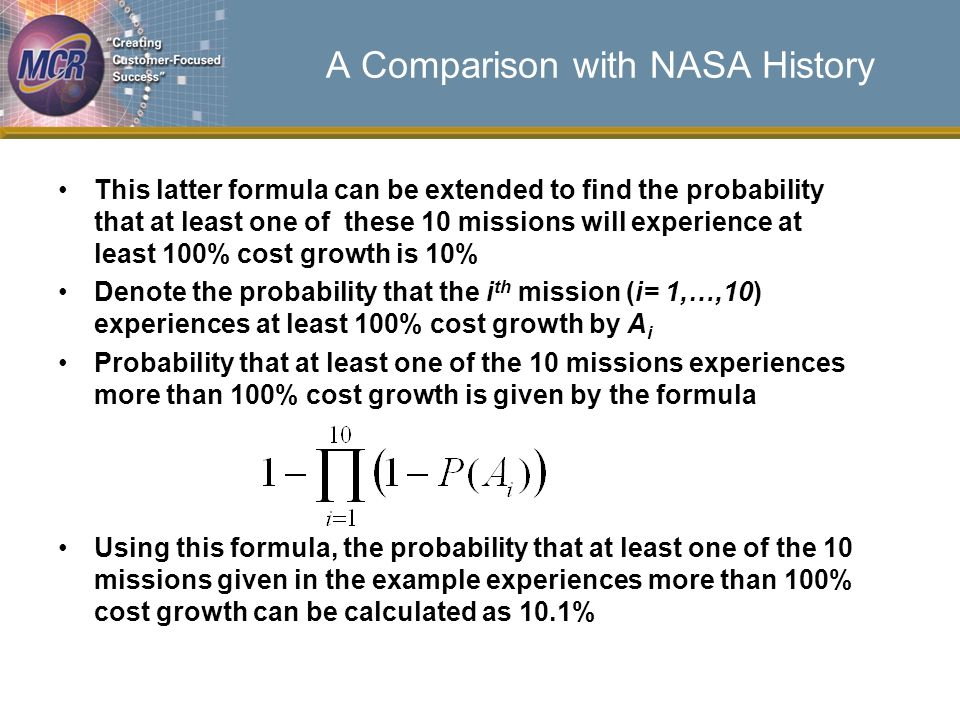 A Comparison with NASA History This latter formula can be extended to find the probability that at least one of these 10 missions will experience at least 100% cost growth is 10% Denote the probability that the i th mission (i= 1,…,10) experiences at least 100% cost growth by A i Probability that at least one of the 10 missions experiences more than 100% cost growth is given by the formula Using this formula, the probability that at least one of the 10 missions given in the example experiences more than 100% cost growth can be calculated as 10.1%
