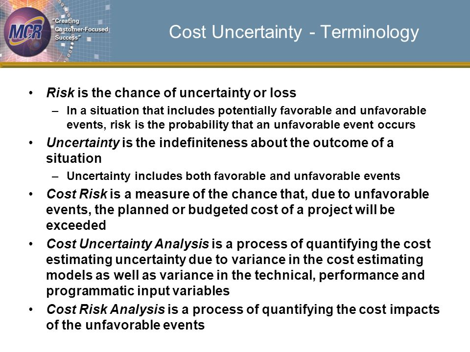 Cost Uncertainty - Terminology Risk is the chance of uncertainty or loss –In a situation that includes potentially favorable and unfavorable events, risk is the probability that an unfavorable event occurs Uncertainty is the indefiniteness about the outcome of a situation –Uncertainty includes both favorable and unfavorable events Cost Risk is a measure of the chance that, due to unfavorable events, the planned or budgeted cost of a project will be exceeded Cost Uncertainty Analysis is a process of quantifying the cost estimating uncertainty due to variance in the cost estimating models as well as variance in the technical, performance and programmatic input variables Cost Risk Analysis is a process of quantifying the cost impacts of the unfavorable events