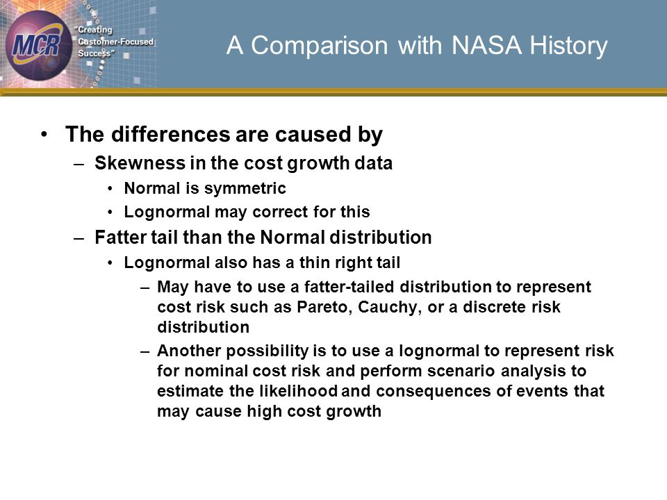 A Comparison with NASA History The differences are caused by –Skewness in the cost growth data Normal is symmetric Lognormal may correct for this –Fatter tail than the Normal distribution Lognormal also has a thin right tail –May have to use a fatter-tailed distribution to represent cost risk such as Pareto, Cauchy, or a discrete risk distribution –Another possibility is to use a lognormal to represent risk for nominal cost risk and perform scenario analysis to estimate the likelihood and consequences of events that may cause high cost growth