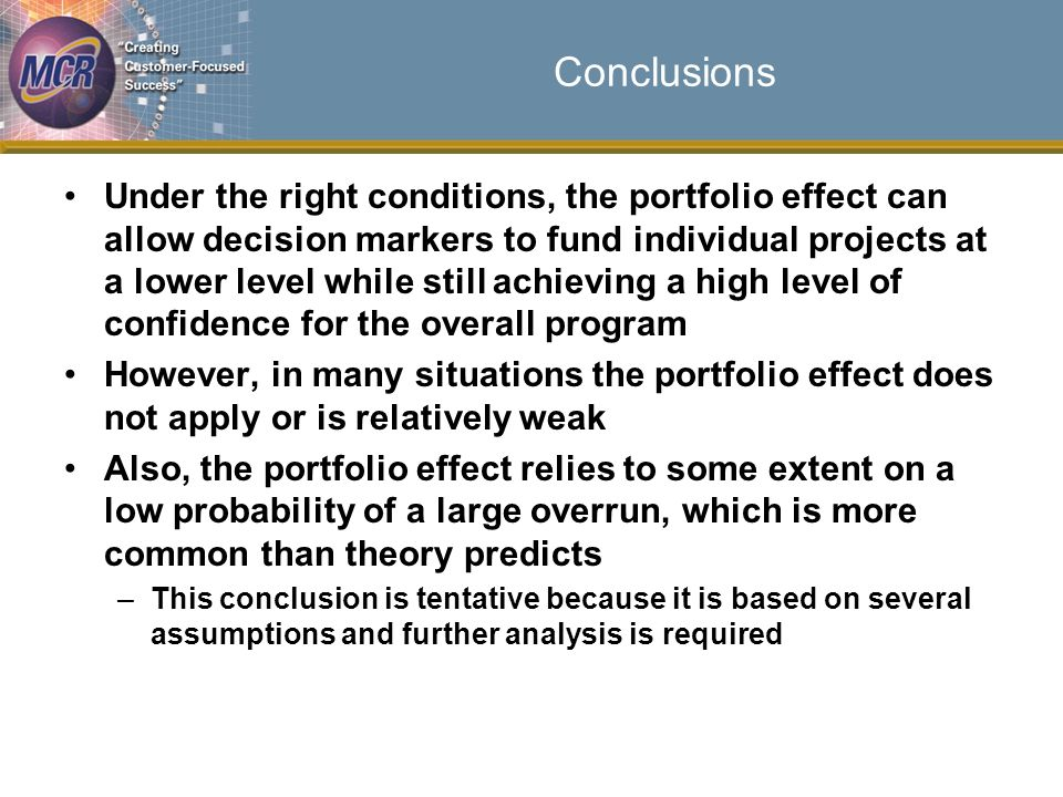 Conclusions Under the right conditions, the portfolio effect can allow decision markers to fund individual projects at a lower level while still achieving a high level of confidence for the overall program However, in many situations the portfolio effect does not apply or is relatively weak Also, the portfolio effect relies to some extent on a low probability of a large overrun, which is more common than theory predicts –This conclusion is tentative because it is based on several assumptions and further analysis is required