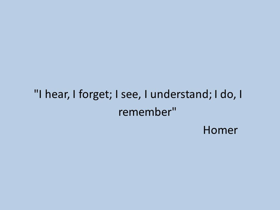 I hear, I forget; I see, I understand; I do, I remember Homer