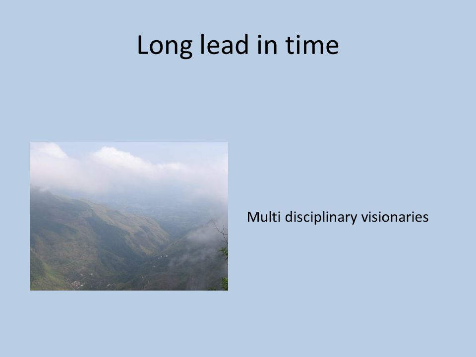 Long lead in time Multi disciplinary visionaries