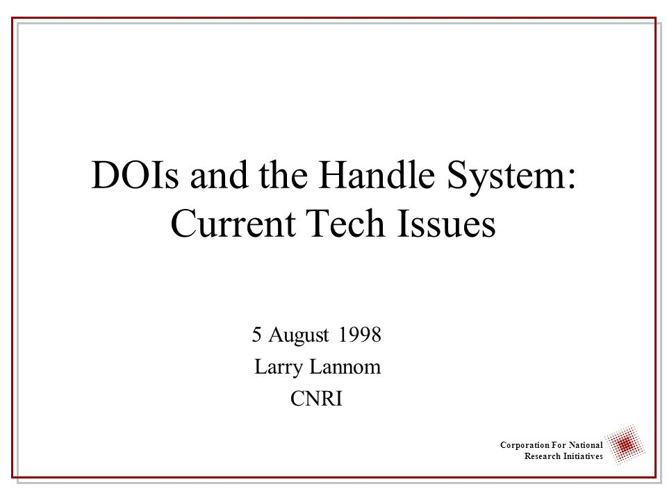 Corporation For National Research Initiatives DOIs and the Handle System: Current Tech Issues 5 August 1998 Larry Lannom CNRI