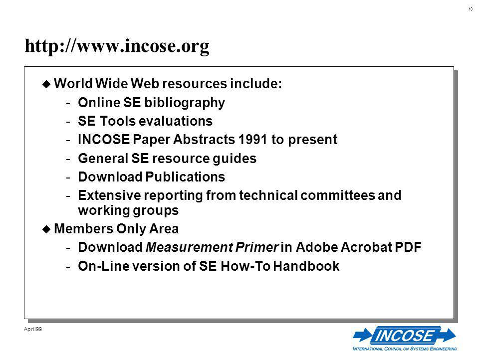 10 April99 http://www.incose.org World Wide Web resources include: -Online SE bibliography -SE Tools evaluations -INCOSE Paper Abstracts 1991 to present -General SE resource guides -Download Publications -Extensive reporting from technical committees and working groups Members Only Area -Download Measurement Primer in Adobe Acrobat PDF -On-Line version of SE How-To Handbook