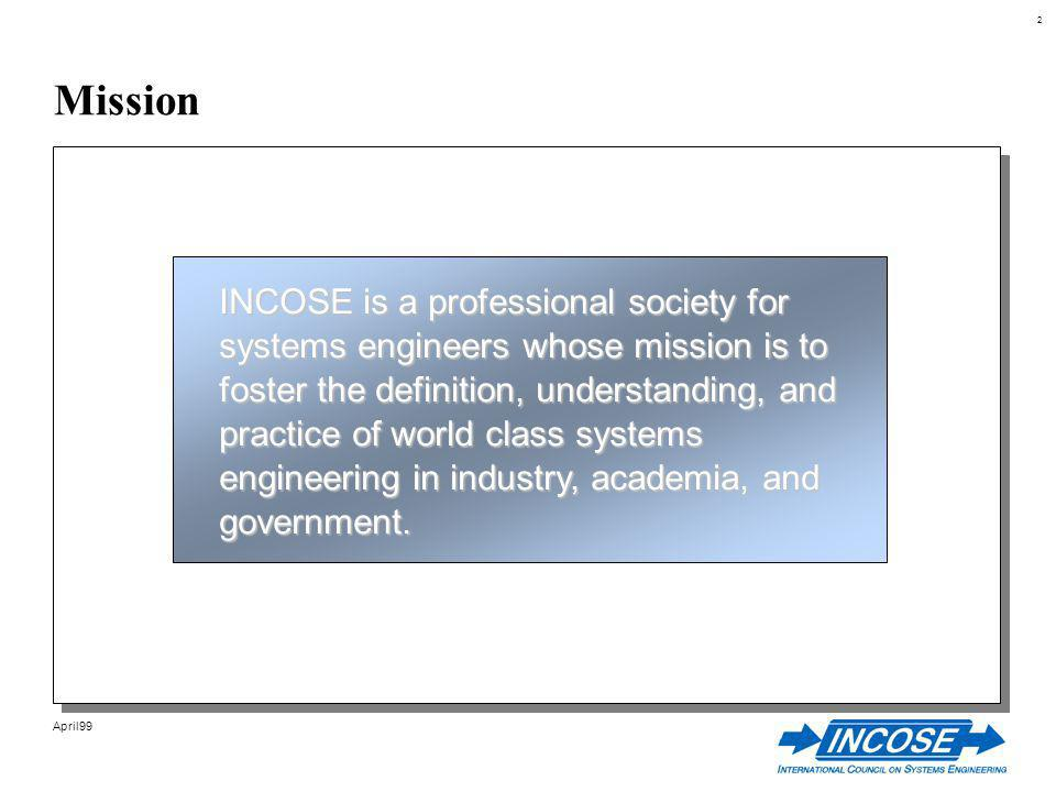 2 April99 Mission INCOSE is a professional society for systems engineers whose mission is to foster the definition, understanding, and practice of world class systems engineering in industry, academia, and government.