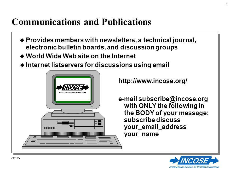 6 April99 Communications and Publications Provides members with newsletters, a technical journal, electronic bulletin boards, and discussion groups World Wide Web site on the Internet Internet listservers for discussions using email http://www.incose.org/ e-mail subscribe@incose.org with ONLY the following in the BODY of your message: subscribe discuss your_email_address your_name