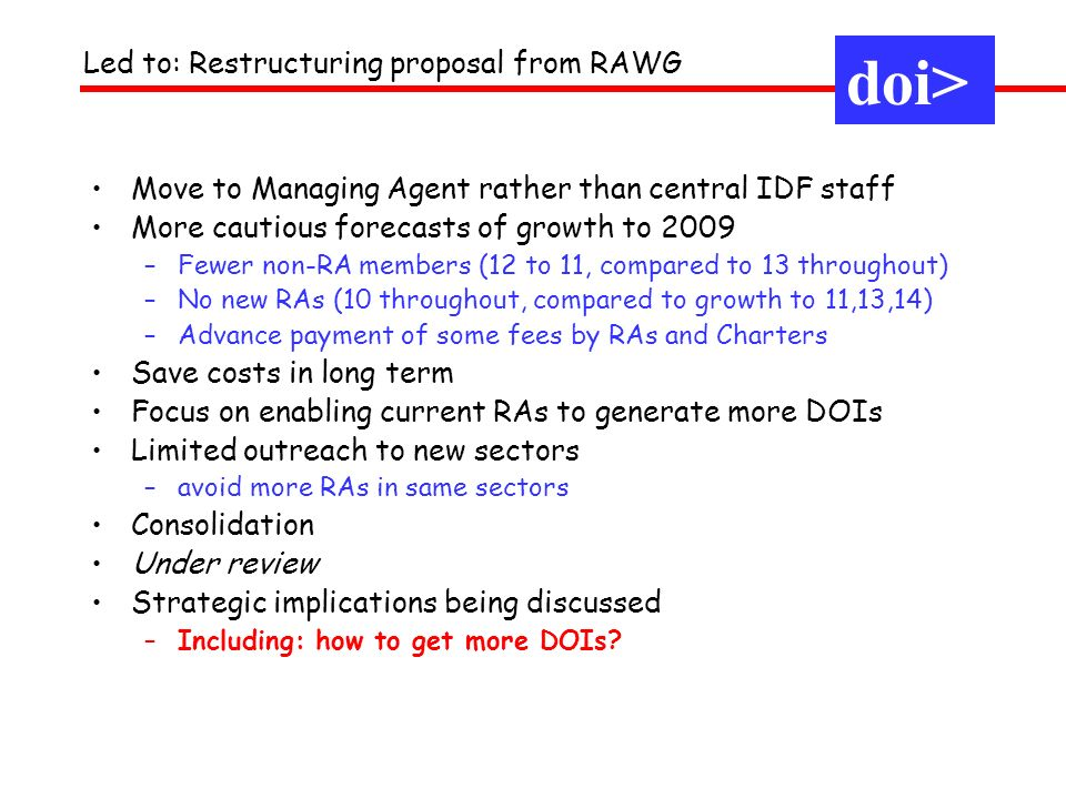 Move to Managing Agent rather than central IDF staff More cautious forecasts of growth to 2009 –Fewer non-RA members (12 to 11, compared to 13 throughout) –No new RAs (10 throughout, compared to growth to 11,13,14) –Advance payment of some fees by RAs and Charters Save costs in long term Focus on enabling current RAs to generate more DOIs Limited outreach to new sectors –avoid more RAs in same sectors Consolidation Under review Strategic implications being discussed –Including: how to get more DOIs.