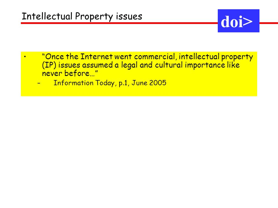 Once the Internet went commercial, intellectual property (IP) issues assumed a legal and cultural importance like never before… –Information Today, p.