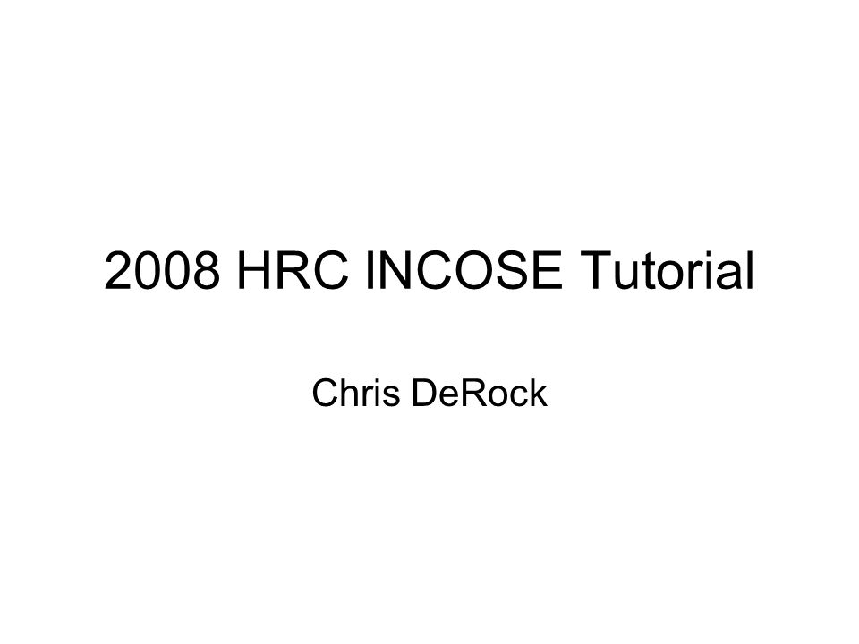 2008 HRC INCOSE Tutorial Chris DeRock