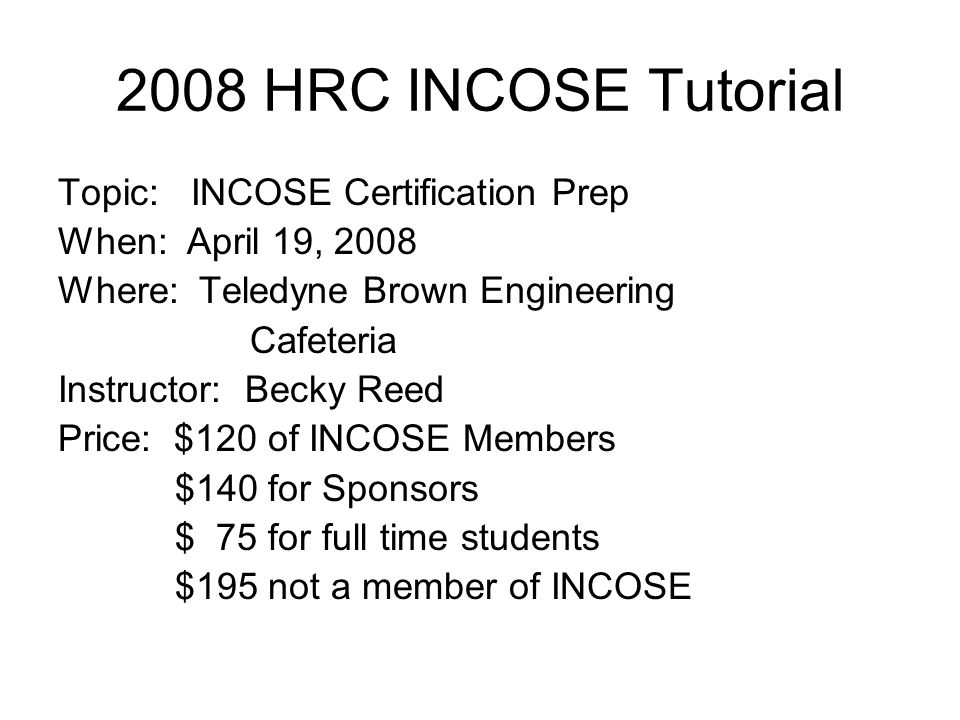 2008 HRC INCOSE Tutorial Topic: INCOSE Certification Prep When: April 19, 2008 Where: Teledyne Brown Engineering Cafeteria Instructor: Becky Reed Price: $120 of INCOSE Members $140 for Sponsors $ 75 for full time students $195 not a member of INCOSE
