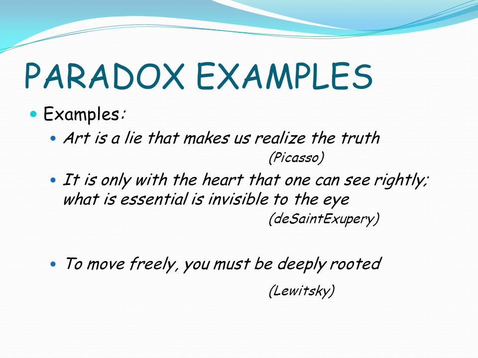 PARADOX EXAMPLES Examples: Art is a lie that makes us realize the truth (Picasso) It is only with the heart that one can see rightly; what is essential is invisible to the eye (deSaintExupery) To move freely, you must be deeply rooted (Lewitsky)