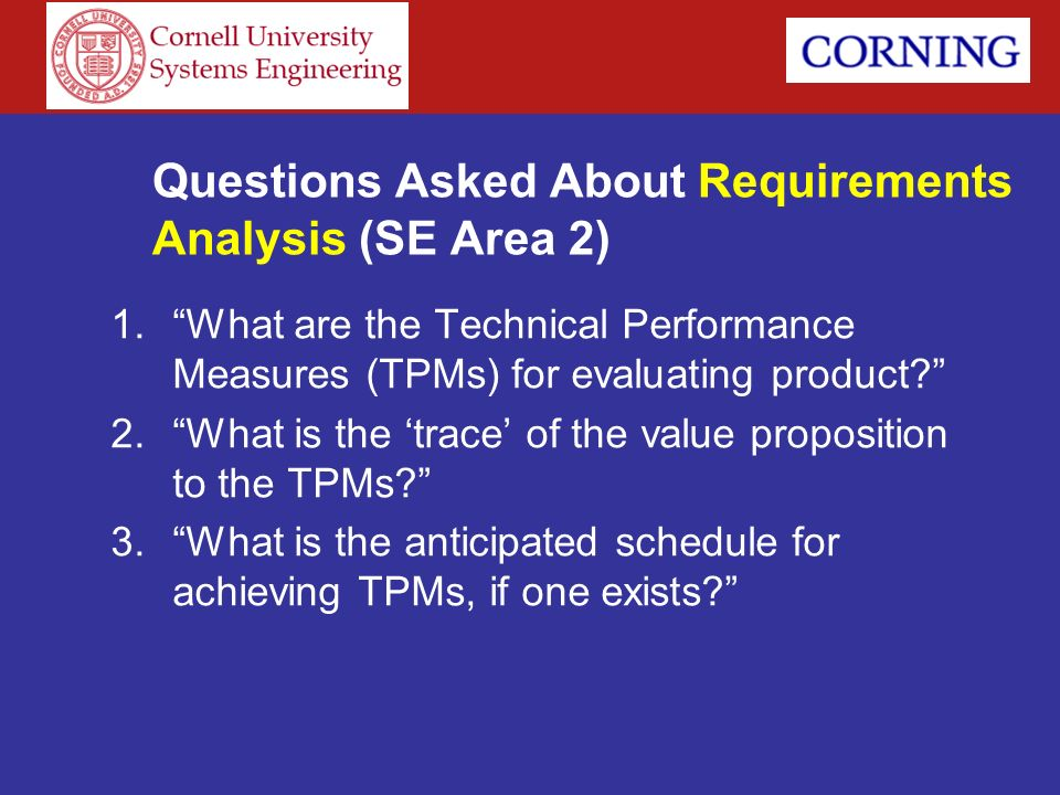 Questions Asked About Requirements Analysis (SE Area 2) 1.What are the Technical Performance Measures (TPMs) for evaluating product? 2.What is the tra