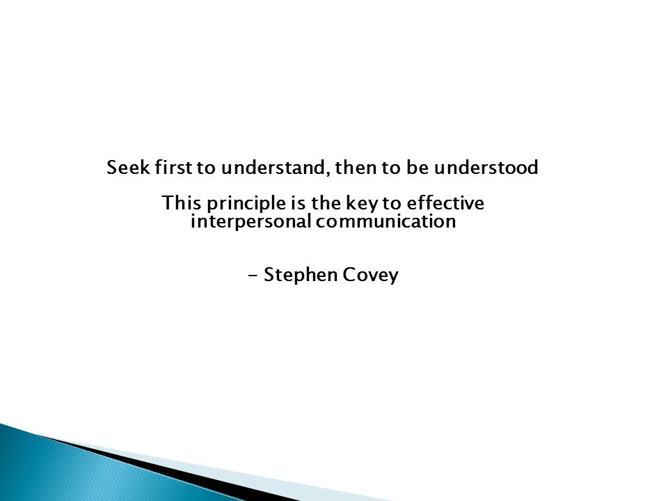 Seek first to understand, then to be understood This principle is the key to effective interpersonal communication - Stephen Covey