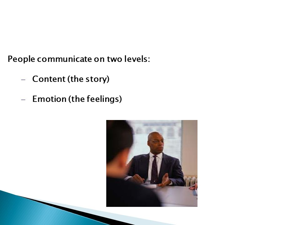 People communicate on two levels: Content (the story) Emotion (the feelings)