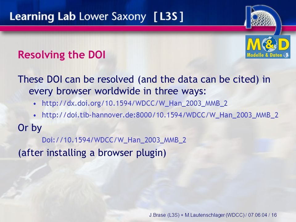 J.Brase (L3S) + M.Lautenschlager (WDCC) / / 16 Resolving the DOI These DOI can be resolved (and the data can be cited) in every browser worldwide in three ways:     Or by Doi:// /WDCC/W_Han_2003_MMB_2 (after installing a browser plugin)