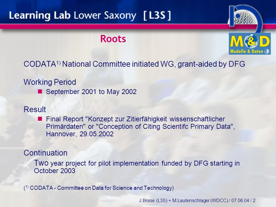 J.Brase (L3S) + M.Lautenschlager (WDCC) / / 2 Roots CODATA 1) National Committee initiated WG, grant-aided by DFG Working Period September 2001 to May 2002 Result Final Report Konzept zur Zitierfähigkeit wissenschaftlicher Primärdaten or Conception of Citing Scientifc Primary Data , Hannover, Continuation Two year project for pilot implementation funded by DFG starting in October 2003 ( 1) CODATA - Committee on Data for Science and Technology)