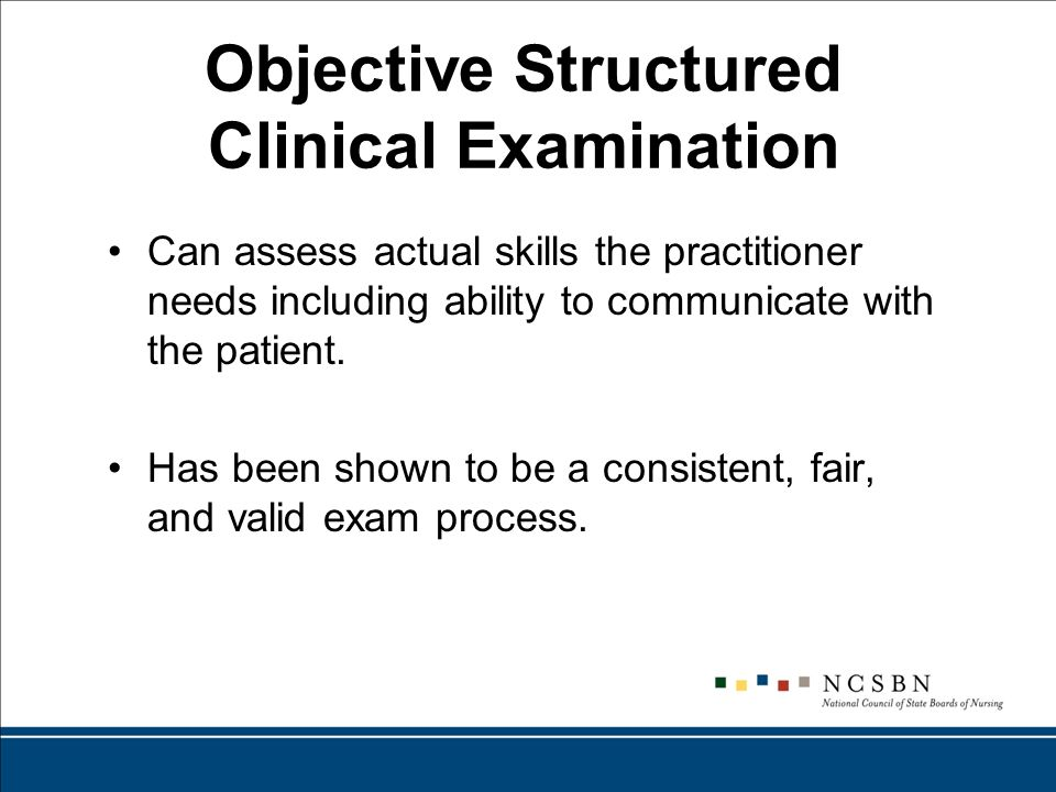 Objective Structured Clinical Examination Can assess actual skills the practitioner needs including ability to communicate with the patient.