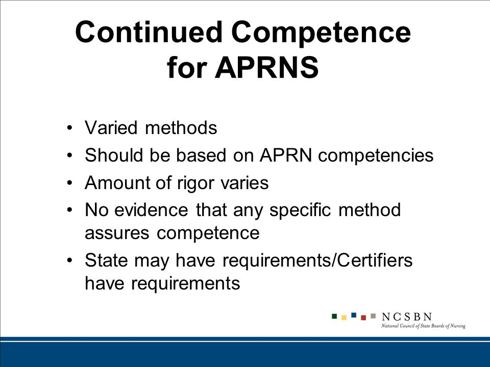 Continued Competence for APRNS Varied methods Should be based on APRN competencies Amount of rigor varies No evidence that any specific method assures competence State may have requirements/Certifiers have requirements