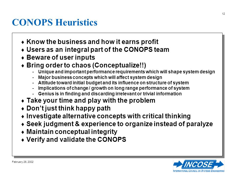 February 26, 2002 12 CONOPS Heuristics Know the business and how it earns profit Users as an integral part of the CONOPS team Beware of user inputs Bring order to chaos (Conceptualize!!) -Unique and important performance requirements which will shape system design -Major business concepts which will affect system design -Attitude toward initial budget and its influence on structure of system -Implications of change / growth on long range performance of system -Genius is in finding and discarding irrelevant or trivial information Take your time and play with the problem Dont just think happy path Investigate alternative concepts with critical thinking Seek judgment & experience to organize instead of paralyze Maintain conceptual integrity Verify and validate the CONOPS