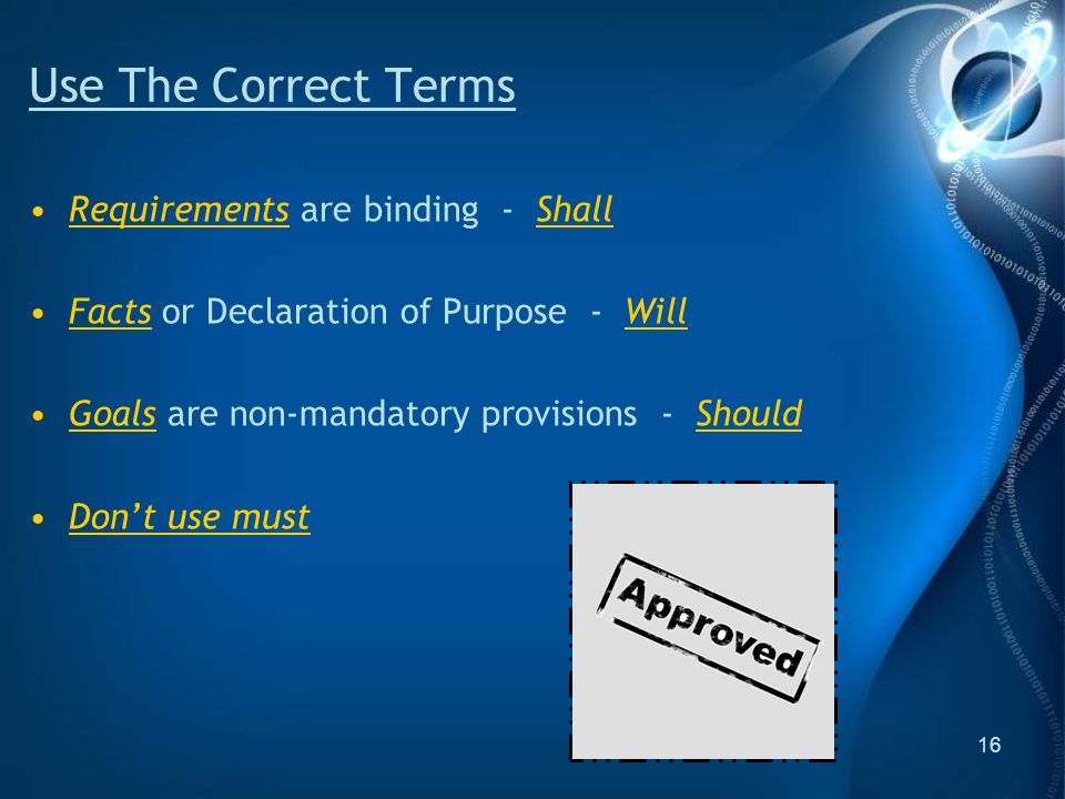 16 Use The Correct Terms Requirements are binding - Shall Facts or Declaration of Purpose - Will Goals are non-mandatory provisions - Should Dont use must