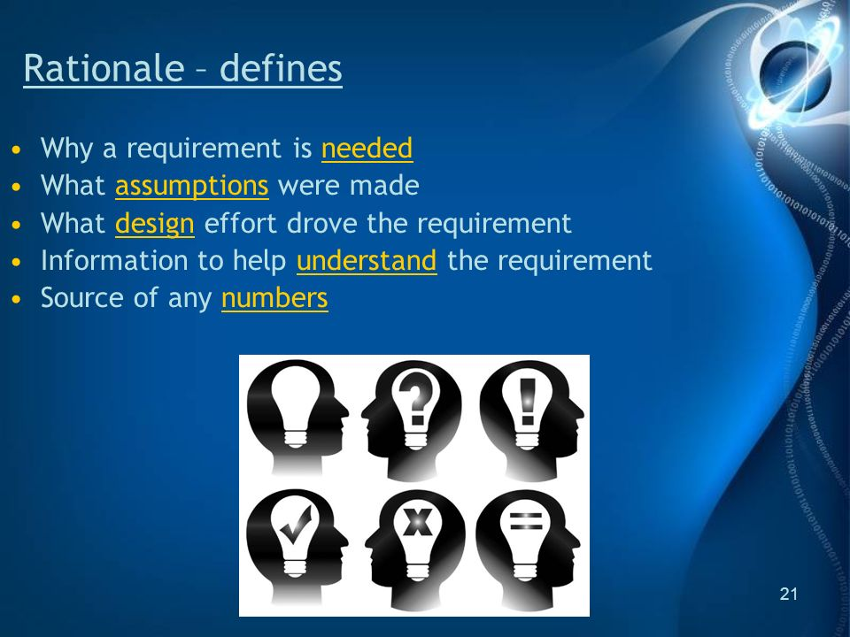 21 Rationale – defines Why a requirement is needed What assumptions were made What design effort drove the requirement Information to help understand the requirement Source of any numbers