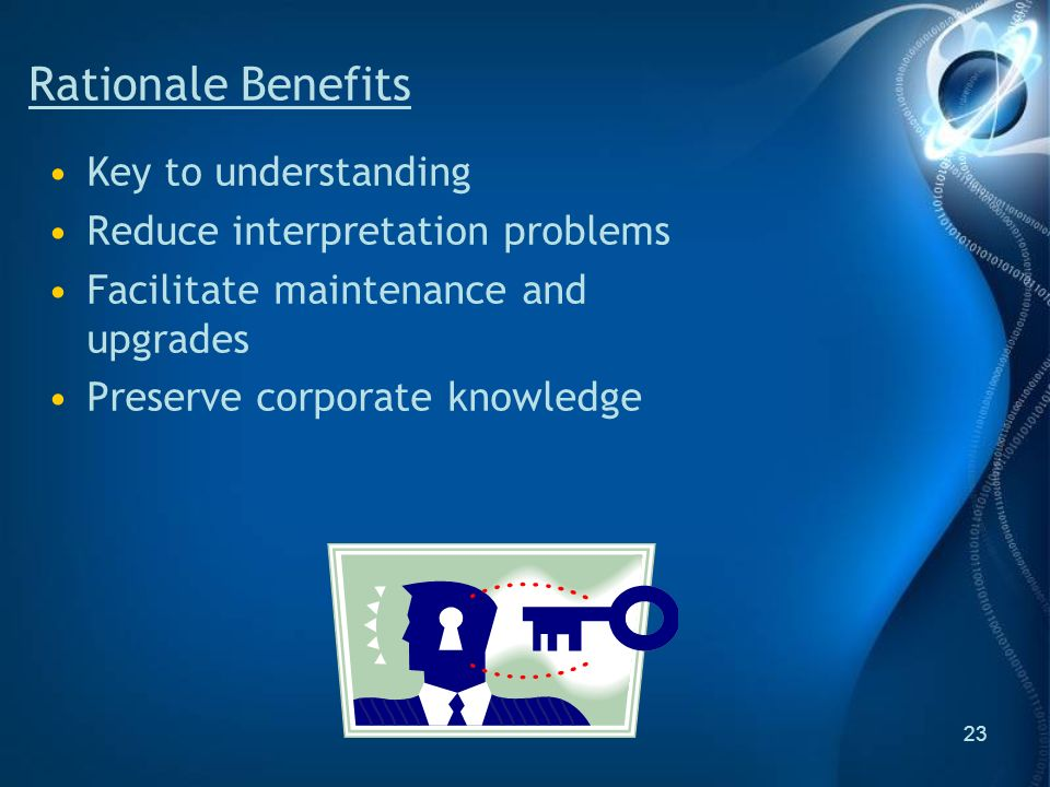 23 Rationale Benefits Key to understanding Reduce interpretation problems Facilitate maintenance and upgrades Preserve corporate knowledge