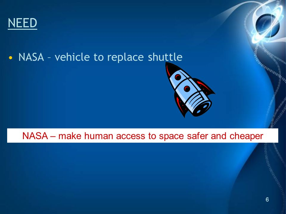 6 NEED NASA – vehicle to replace shuttle NASA – make human access to space safer and cheaper