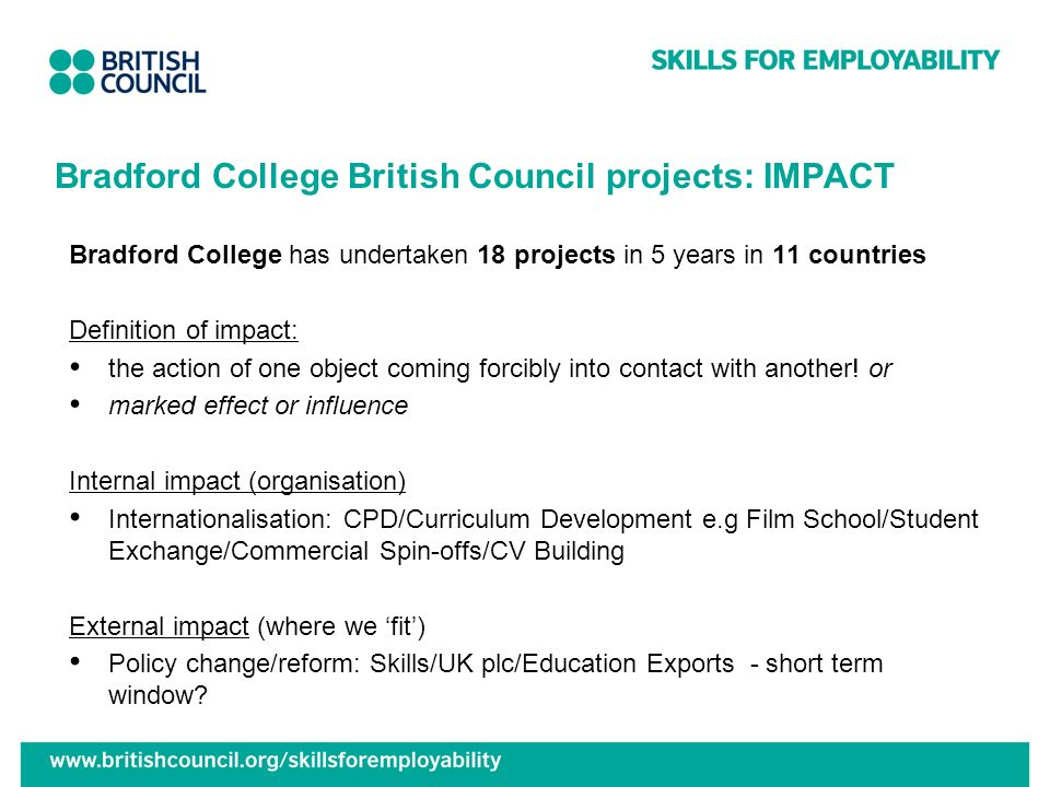 Bradford College British Council projects: IMPACT Bradford College has undertaken 18 projects in 5 years in 11 countries Definition of impact: the act