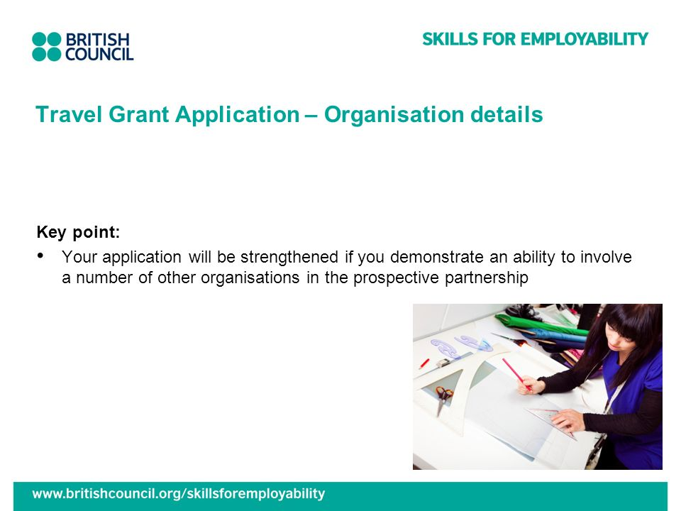 Travel Grant Application – Organisation details Key point: Your application will be strengthened if you demonstrate an ability to involve a number of