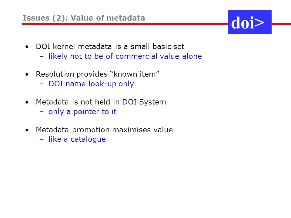DOI kernel metadata is a small basic set –likely not to be of commercial value alone Resolution provides known item –DOI name look-up only Metadata is not held in DOI System –only a pointer to it Metadata promotion maximises value –like a catalogue Issues (2): Value of metadata doi>