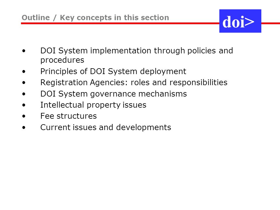 DOI System implementation through policies and procedures Principles of DOI System deployment Registration Agencies: roles and responsibilities DOI System governance mechanisms Intellectual property issues Fee structures Current issues and developments Outline / Key concepts in this section doi>